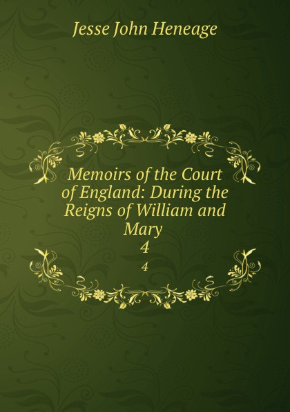 Jesse John Heneage Memoirs of the Court of England: During the Reigns of William and Mary . 4 john heneage jesse memoirs of the court of england during the reigns of william and mary 3