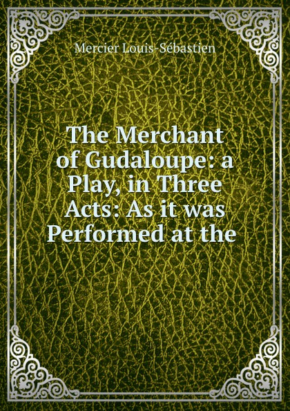 Mercier Louis-Sébastien The Merchant of Gudaloupe: a Play, in Three Acts: As it was Performed at the . louis sébastien mercier next door neighbours a comedy in three acts