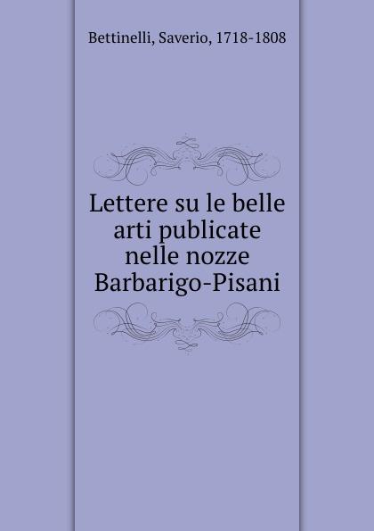 Saverio Bettinelli Lettere su le belle arti publicate nelle nozze Barbarigo-Pisani saverio bettinelli poesie