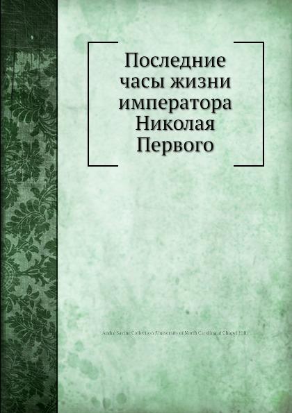 Коллектив авторов Последние часы жизни императора Николая Первого