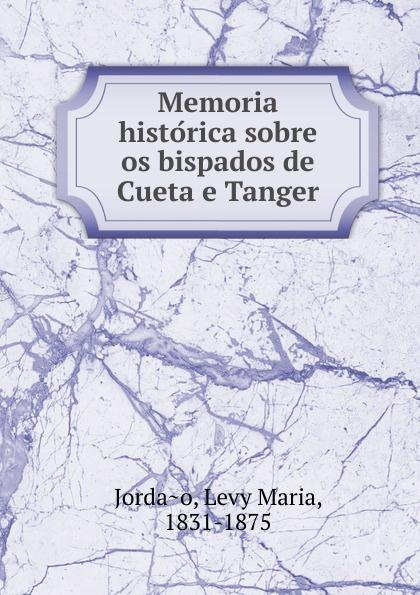 Levy Maria Jordao Memoria historica sobre os bispados de Cueta e Tanger