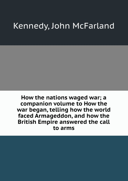 John McFarland Kennedy How the nations waged war; a companion volume to How the war began, telling how the world faced Armageddon, and how the British Empire answered the call to arms john horne a companion to world war i