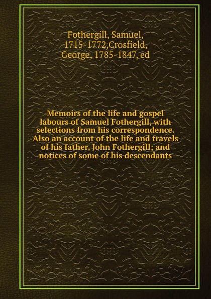 Samuel Fothergill Memoirs of the life and gospel labours of Samuel Fothergill, with selections from his correspondence. Also an account of the life and travels of his father, John Fothergill; and notices of some of his descendants samuel orcutt henry tomlison and his descendants in america