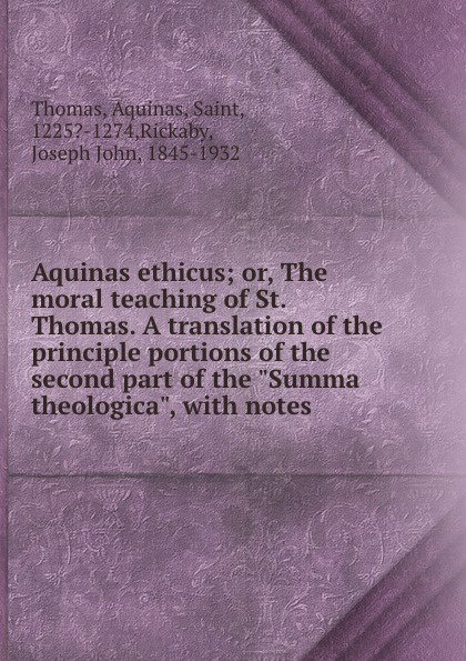 Aquinas Saint Thomas Aquinas ethicus; or, The moral teaching of St. Thomas. A translation of the principle portions of the second part of the Summa theologica, with notes aquinas saint thomas aquinas ethicus or the moral teaching of st thomas a translation of the principle portions of the second part of the summa theologica with notes
