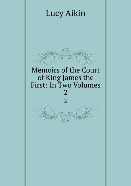 Lucy Aikin Memoirs of the Court of King James the First: In Two Volumes. 2 lucy aikin memoirs of the court of king james the first volume 2