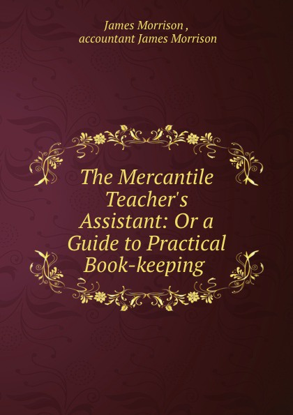 James Morrison The Mercantile Teacher.s Assistant: Or a Guide to Practical Book-keeping .