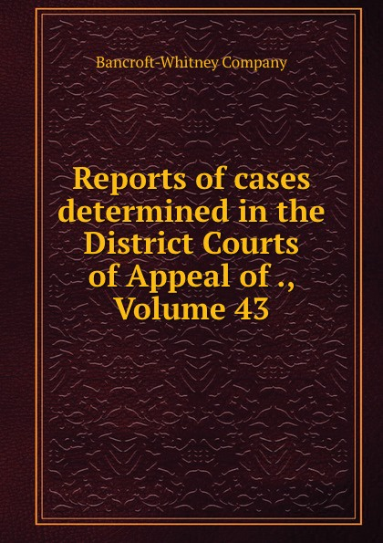 Bancroft-Whitney Reports of cases determined in the District Courts of Appeal of ., Volume 43
