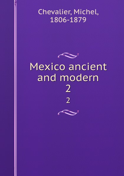 Michel Chevalier Mexico ancient and modern. 2
