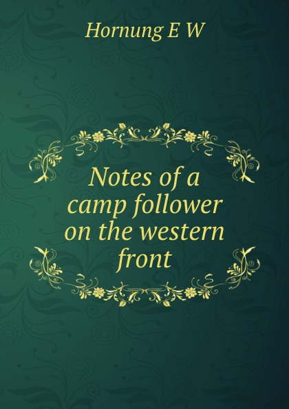 Hornung E W Notes of a camp follower on the western front notes on camp