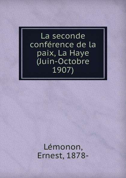 Ernest Lémonon La seconde conference de la paix, La Haye (Juin-Octobre 1907) ernest lémonon la seconde conference de la paix la haye juin octobre 1907 classic reprint