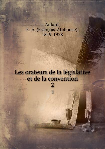 François-Alphonse Aulard Les orateurs de la legislative et de la convention. 2 françois victor alphonse aulard les orateurs de la legislative et de la convention eloquence parlementaire pendant la revolution fr french edition