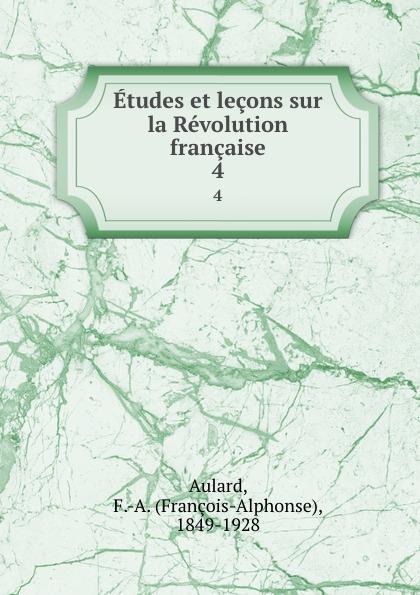 François-Alphonse Aulard Etudes et lecons sur la Revolution francaise. 4 françois alphonse aulard etudes et lecons sur la revolution francaise volume 1 french edition