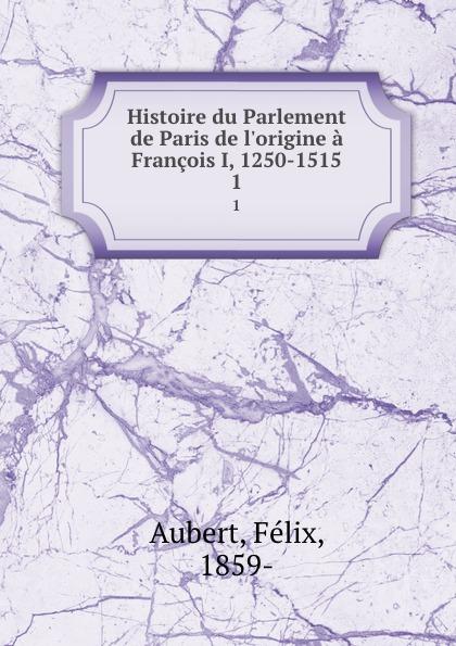 Félix Aubert Histoire du Parlement de Paris de l.origine a Francois I, 1250-1515. 1