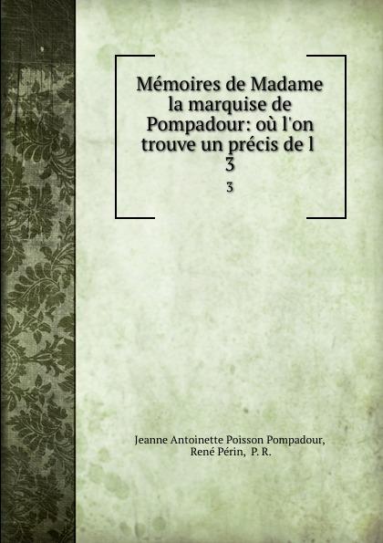 Jeanne Antoinette Poisson Pompadour Memoires de Madame la marquise de Pompadour: ou l.on trouve un precis de l . 3 jeanne antoinette poisson pompadour memoires de madame la marquise de pompadour ou l on trouve un precis de l 1