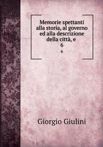 Giorgio Giulini Memorie spettanti alla storia, al governo ed alla descrizione della citta, e . 6 giorgio giulini memorie spettanti alla storia al governo ed alla descrizione della citta e 3