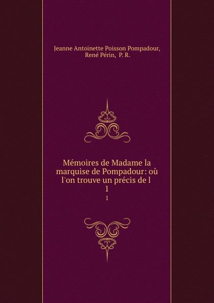 Jeanne Antoinette Poisson Pompadour Memoires de Madame la marquise de Pompadour: ou l.on trouve un precis de l . 1 jeanne antoinette poisson pompadour memoires de madame la marquise de pompadour ou l on trouve un precis de l 1
