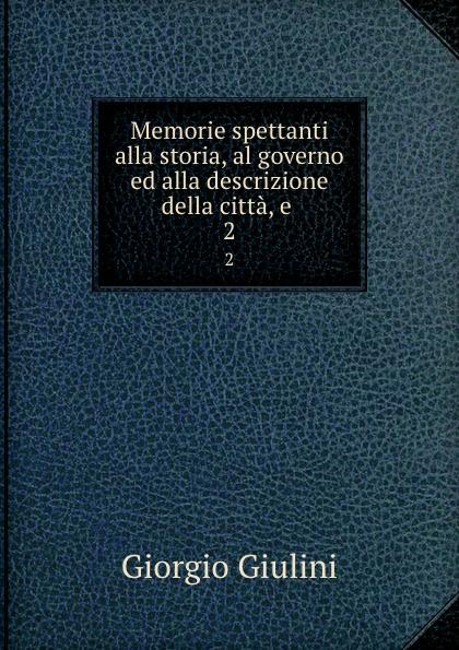 Giorgio Giulini Memorie spettanti alla storia, al governo ed alla descrizione della citta, e . 2 giorgio giulini memorie spettanti alla storia al governo ed alla descrizione della citta e 7