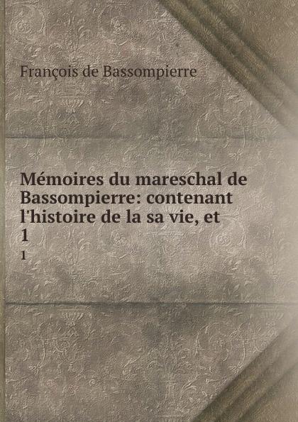 François de Bassompierre Memoires du mareschal de Bassompierre: contenant l.histoire de la sa vie, et . 1