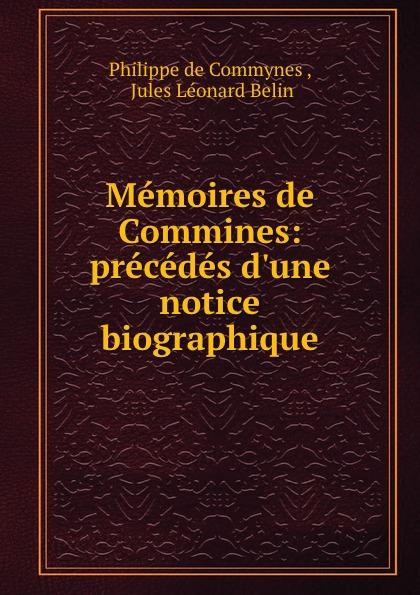 Philippe de Commynes Memoires de Commines: precedes d.une notice biographique philippe de commynes memoires de philippe de commynes classic reprint