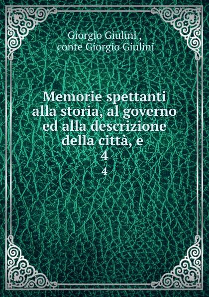 Giorgio Giulini Memorie spettanti alla storia, al governo ed alla descrizione della citta, e . 4 giorgio giulini memorie spettanti alla storia al governo ed alla descrizione della citta e 3