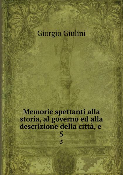 Giorgio Giulini Memorie spettanti alla storia, al governo ed alla descrizione della citta, e . 5 giorgio giulini memorie spettanti alla storia al governo ed alla descrizione della citta e 3