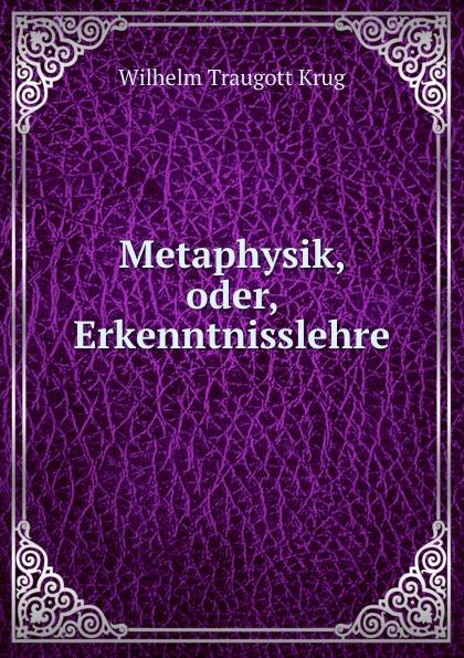 Wilhelm Traugott Krug Metaphysik, oder, Erkenntnisslehre