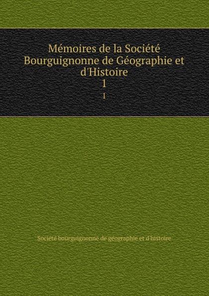 Société bourguignonne de géographie et d'histoire Memoires de la Societe Bourguignonne de Geographie et d.Histoire. 1
