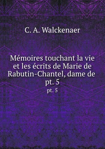 C.A. Walckenaer Memoires touchant la vie et les ecrits de Marie de Rabutin-Chantel, dame de . pt. 5