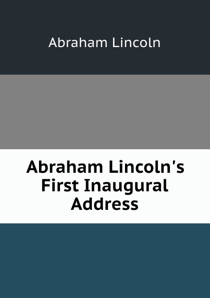 Abraham Lincoln Abraham Lincoln.s First Inaugural Address lincoln abraham abraham lincoln s first inaugural address