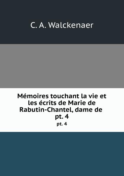 C.A. Walckenaer Memoires touchant la vie et les ecrits de Marie de Rabutin-Chantel, dame de . pt. 4