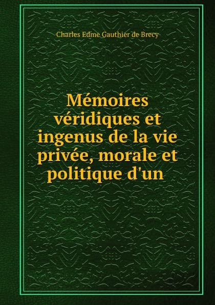 Charles Edme Gauthier de Brecy Memoires veridiques et ingenus de la vie privee, morale et politique d.un .