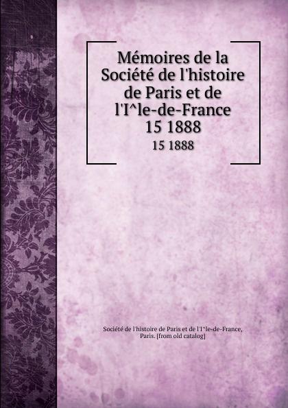 Memoires de la Societe de l.histoire de Paris et de l.Ile-de-France. 15 1888