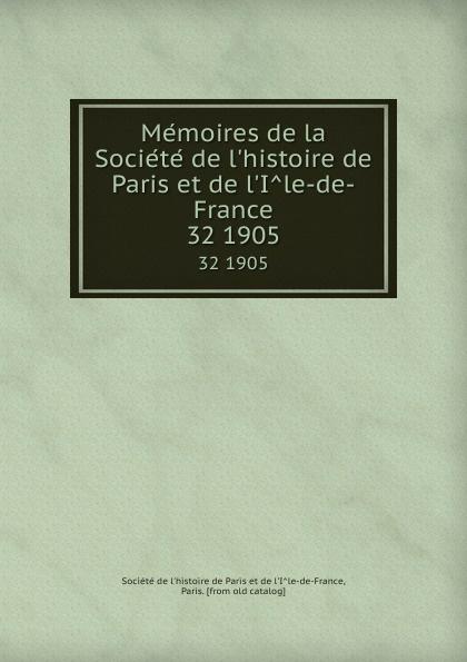 Memoires de la Societe de l.histoire de Paris et de l.Ile-de-France. 32 1905