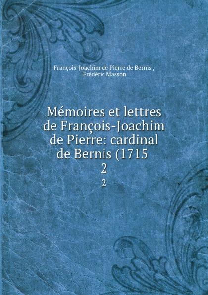 François-Joachim de Pierre de Bernis Memoires et lettres de Francois-Joachim de Pierre: cardinal de Bernis (1715 . 2 françois joachim de pierre de bernis correspondance du cardinal de bernis ministre d etat avec m paris du verney conseiller d etat depuis 1732 jusqu en 1769