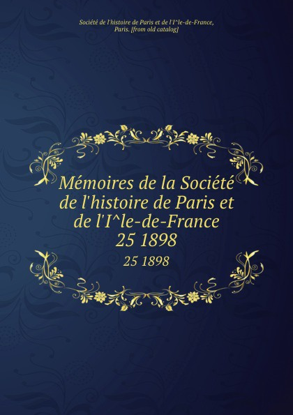 Memoires de la Societe de l.histoire de Paris et de l.Ile-de-France. 25 1898