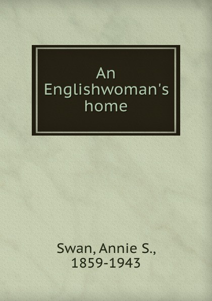 Annie S. Swan An Englishwoman.s home
