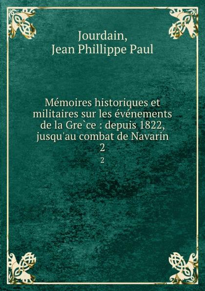 Jean Phillippe Paul Jourdain Memoires historiques et militaires sur les evenements de la Grece : depuis 1822, jusqu.au combat de Navarin. 2 все цены