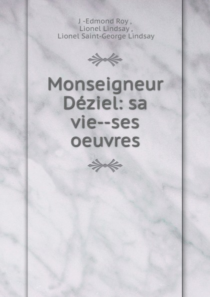 J. Edmond Roy Monseigneur Deziel: sa vie--ses oeuvres joseph edmond roy monseigneur deziel sa vie ses oeuvres french edition