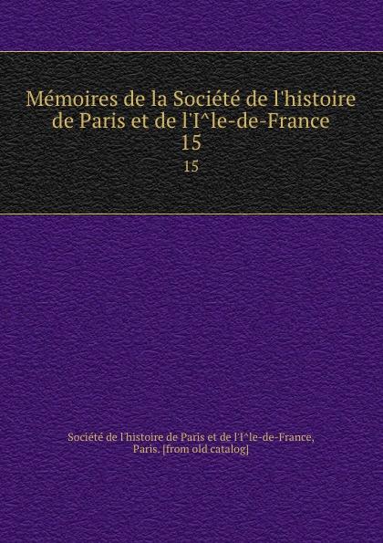 Memoires de la Societe de l.histoire de Paris et de l.Ile-de-France. 15
