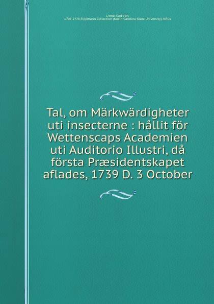 Carl von Linné Tal, om Markwardigheter uti insecterne : hallit for Wettenscaps Academien uti Auditorio Illustri, da forsta Praesidentskapet aflades, 1739 D. 3 October uniel uti 74l