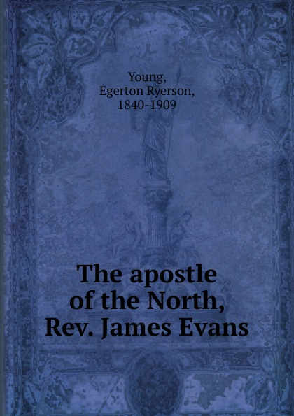 Egerton Ryerson Young The apostle of the North, Rev. James Evans