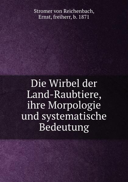 Stromer von Reichenbach Die Wirbel der Land-Raubtiere, ihre Morpologie und systematische Bedeutung