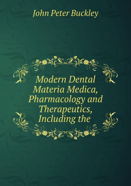 John Peter Buckley Modern Dental Materia Medica, Pharmacology and Therapeutics, Including the . peter p good the family flora and materia medica botanica volume 2