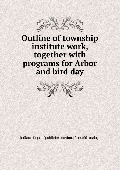 Indiana. Dept. of public instruction Outline of township institute work, together with programs for Arbor and bird day indiana dept of public instruction some results of eight years of vocatinal training in indiana