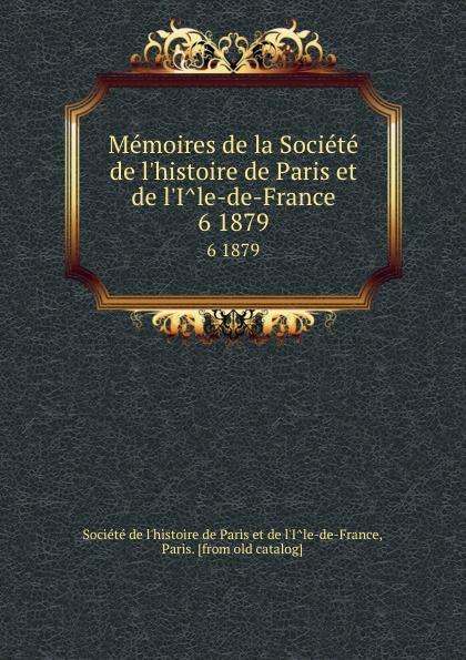 Memoires de la Societe de l.histoire de Paris et de l.Ile-de-France. 6 1879
