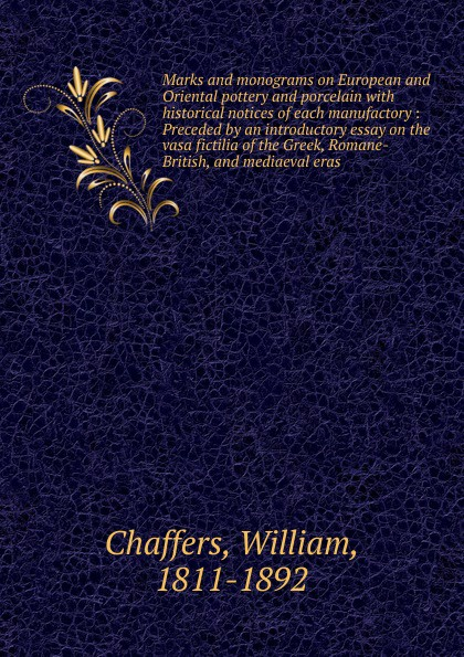 William Chaffers Marks and monograms on European and Oriental pottery and porcelain with historical notices of each manufactory : Preceded by an introductory essay on the vasa fictilia of the Greek, Romane-British, and mediaeval eras vasa
