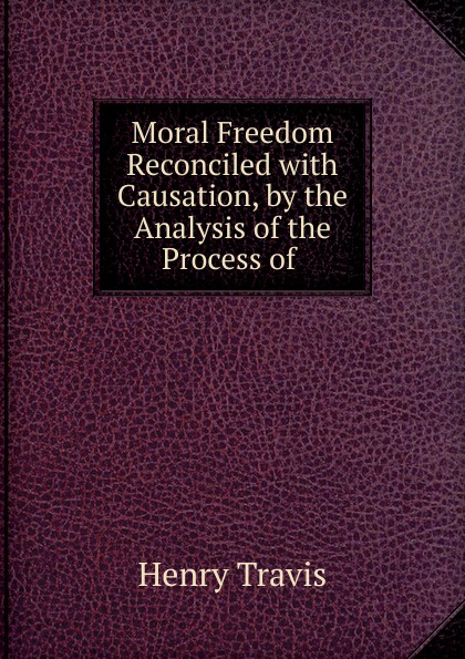 Henry Travis Moral Freedom Reconciled with Causation, by the Analysis of the Process of .