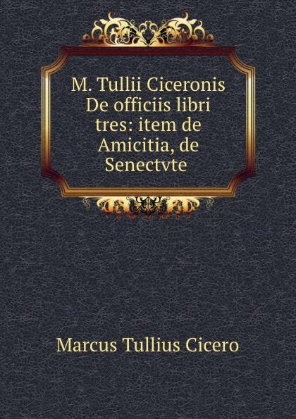 Marcus Tullius Cicero M. Tullii Ciceronis De officiis libri tres: item de Amicitia, de Senectvte . marcus tullius cicero de officiis