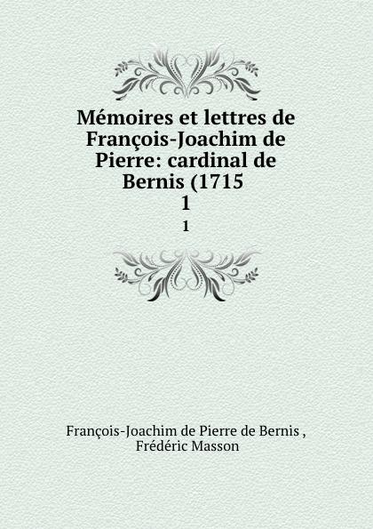 François-Joachim de Pierre de Bernis Memoires et lettres de Francois-Joachim de Pierre: cardinal de Bernis (1715 . 1 françois joachim de pierre de bernis correspondance du cardinal de bernis ministre d etat avec m paris du verney conseiller d etat depuis 1732 jusqu en 1769