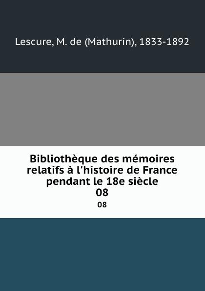 Mathurin Lescure Bibliotheque des memoires relatifs a l.histoire de France pendant le 18e siecle. 08 mathurin lescure bibliotheque des memoires relatifs a l histoire de france pendant le 18e siecle 01